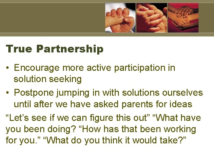 True Partnership • Encourage more active participation in solution seeking • Postpone jumping in