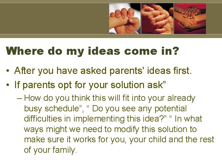 Where do my ideas come in? • After you have asked parents' ideas first.
