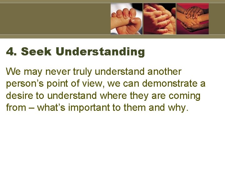4. Seek Understanding We may never truly understand another person's point of view, we