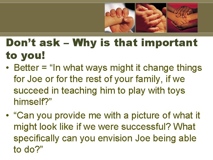 """Don't ask – Why is that important to you! • Better = """"In what"""