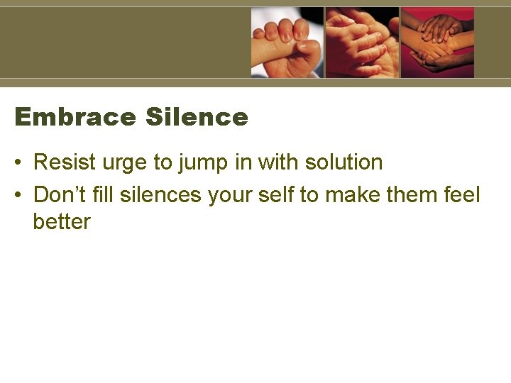 Embrace Silence • Resist urge to jump in with solution • Don't fill silences