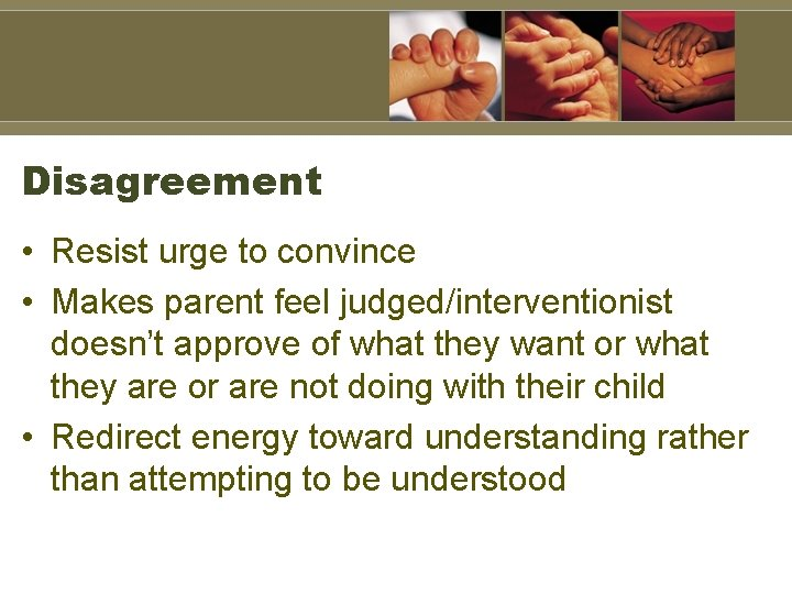 Disagreement • Resist urge to convince • Makes parent feel judged/interventionist doesn't approve of