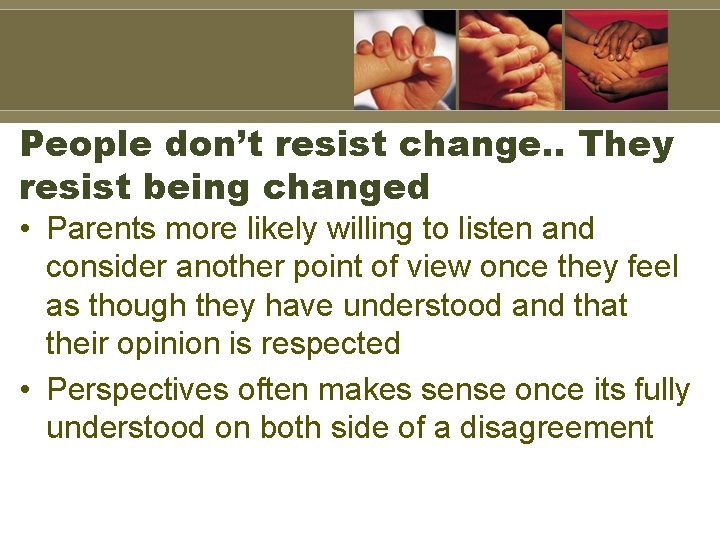 People don't resist change. . They resist being changed • Parents more likely willing
