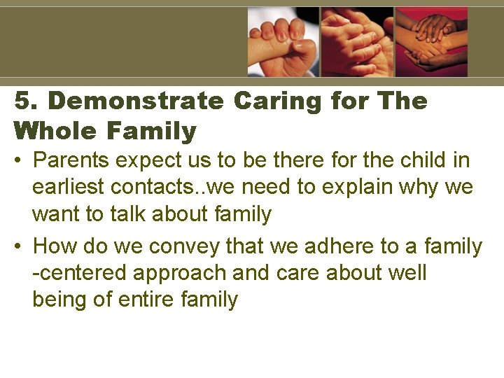 5. Demonstrate Caring for The Whole Family • Parents expect us to be there