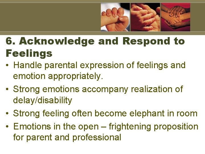 6. Acknowledge and Respond to Feelings • Handle parental expression of feelings and emotion