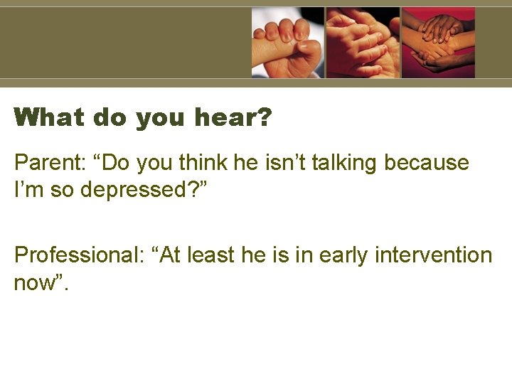 """What do you hear? Parent: """"Do you think he isn't talking because I'm so"""
