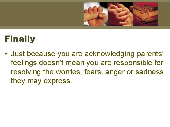 Finally • Just because you are acknowledging parents' feelings doesn't mean you are responsible
