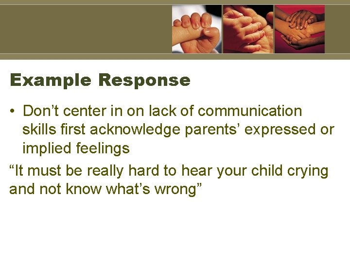 Example Response • Don't center in on lack of communication skills first acknowledge parents'
