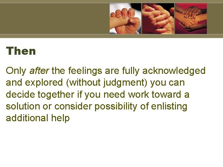 Then Only after the feelings are fully acknowledged and explored (without judgment) you can