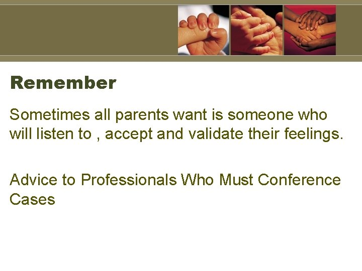 Remember Sometimes all parents want is someone who will listen to , accept and
