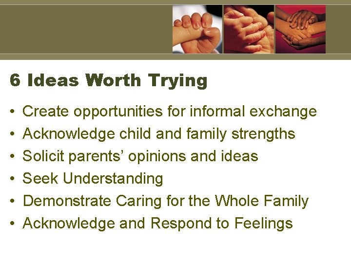 6 Ideas Worth Trying • • • Create opportunities for informal exchange Acknowledge child