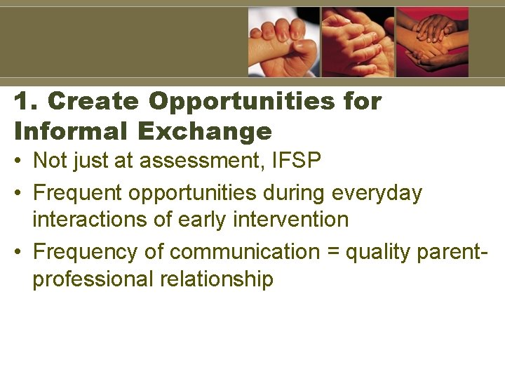 1. Create Opportunities for Informal Exchange • Not just at assessment, IFSP • Frequent