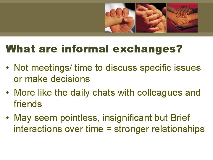 What are informal exchanges? • Not meetings/ time to discuss specific issues or make