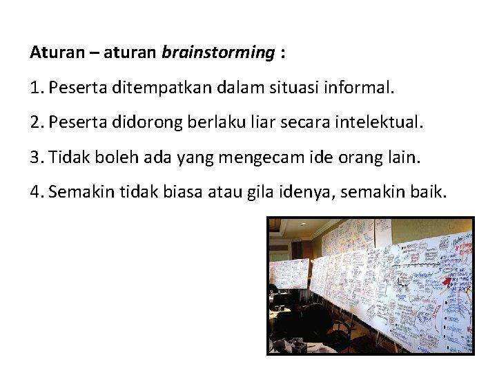 Aturan – aturan brainstorming : 1. Peserta ditempatkan dalam situasi informal. 2. Peserta didorong