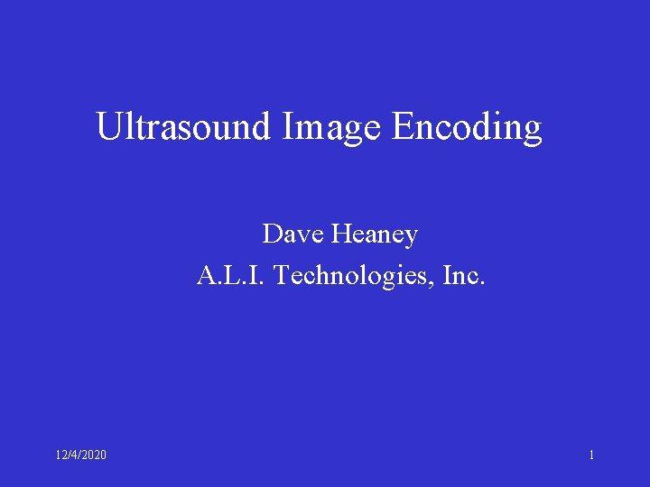 Ultrasound Image Encoding Dave Heaney A. L. I. Technologies, Inc. 12/4/2020 1