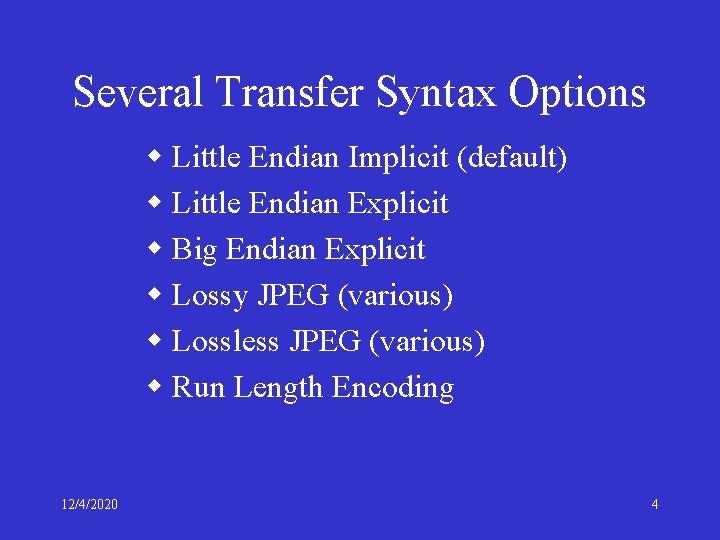 Several Transfer Syntax Options w Little Endian Implicit (default) w Little Endian Explicit w