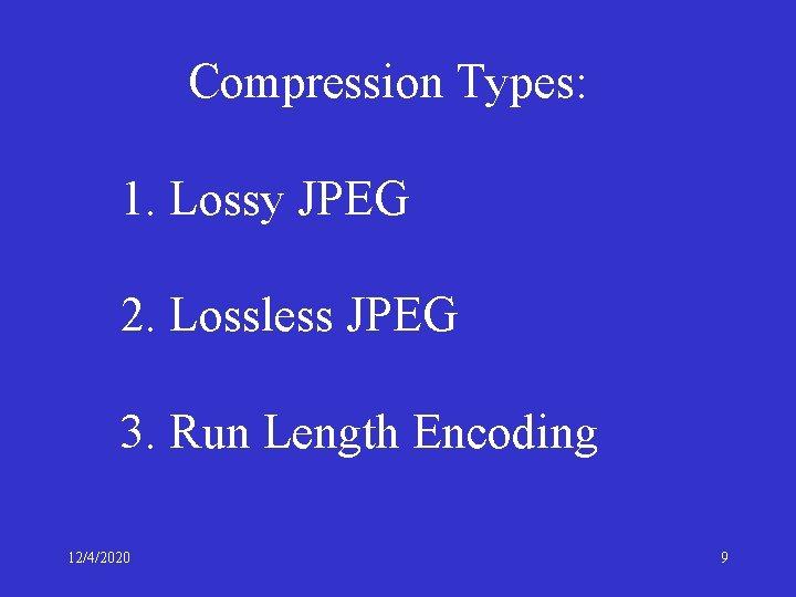Compression Types: 1. Lossy JPEG 2. Lossless JPEG 3. Run Length Encoding 12/4/2020 9