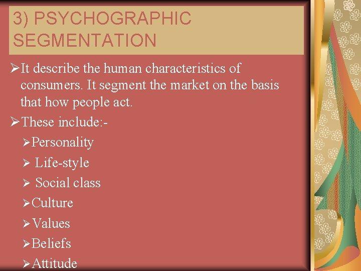 3) PSYCHOGRAPHIC SEGMENTATION ØIt describe the human characteristics of consumers. It segment the market