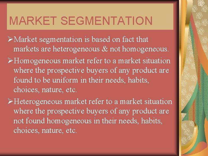 MARKET SEGMENTATION ØMarket segmentation is based on fact that markets are heterogeneous & not