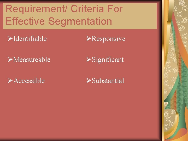 Requirement/ Criteria For Effective Segmentation ØIdentifiable ØResponsive ØMeasureable ØSignificant ØAccessible ØSubstantial