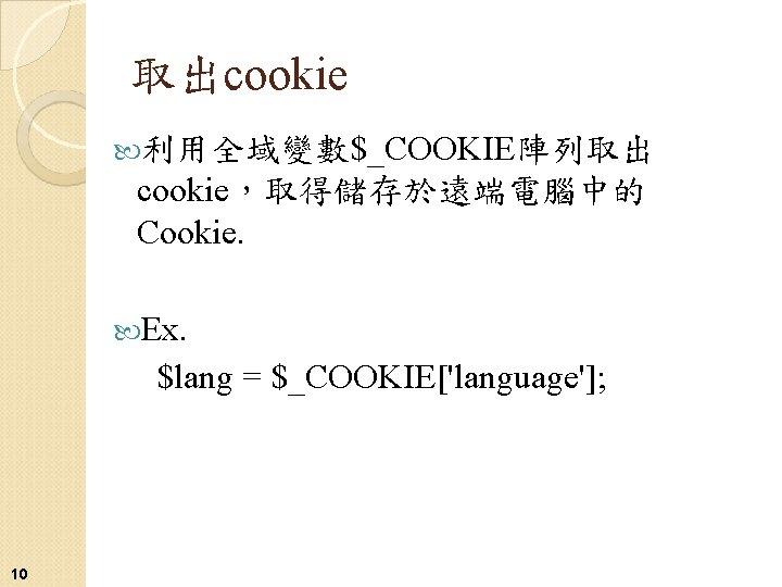 取出cookie 利用全域變數$_COOKIE陣列取出 cookie,取得儲存於遠端電腦中的 Cookie. Ex. $lang = $_COOKIE['language']; 10
