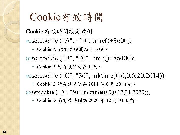 """Cookie有效時間 Cookie 有效時間設定實例: setcookie (""""A"""", """"10"""", time()+3600); ◦ Cookie A 的有效時間為 1 小時。 setcookie"""