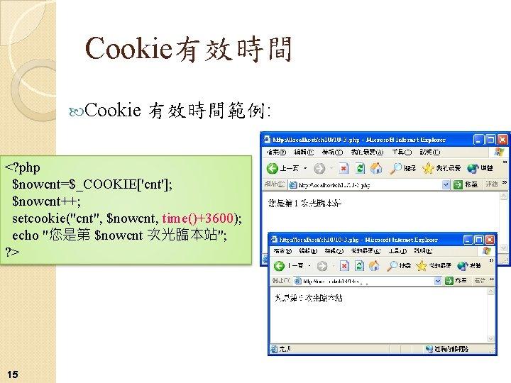 "Cookie有效時間 Cookie 有效時間範例: <? php $nowcnt=$_COOKIE['cnt']; $nowcnt++; setcookie(""cnt"", $nowcnt, time()+3600); echo ""您是第 $nowcnt 次光臨本站"";"