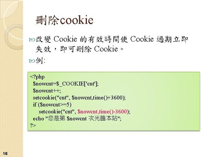 """刪除cookie Cookie 的有效時間使 Cookie 過期立即 失效,即可刪除 Cookie。 例: 改變 <? php $nowcnt=$_COOKIE['cnt']; $nowcnt++; setcookie(""""cnt"""","""