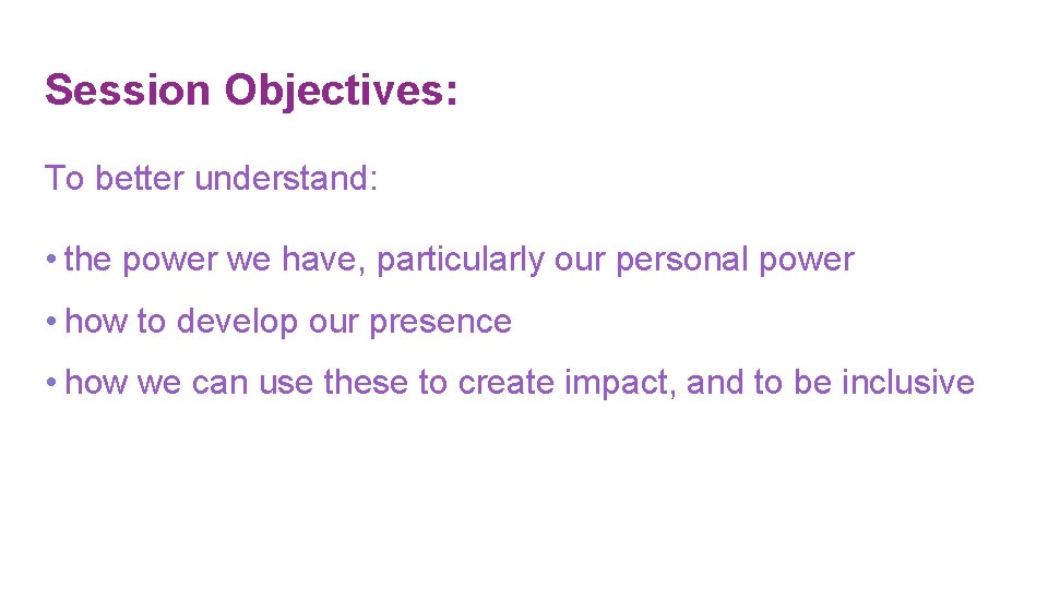 Session Objectives: To better understand: • the power we have, particularly our personal power