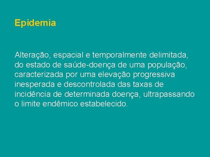 Epidemia Alteração, espacial e temporalmente delimitada, do estado de saúde-doença de uma população, caracterizada