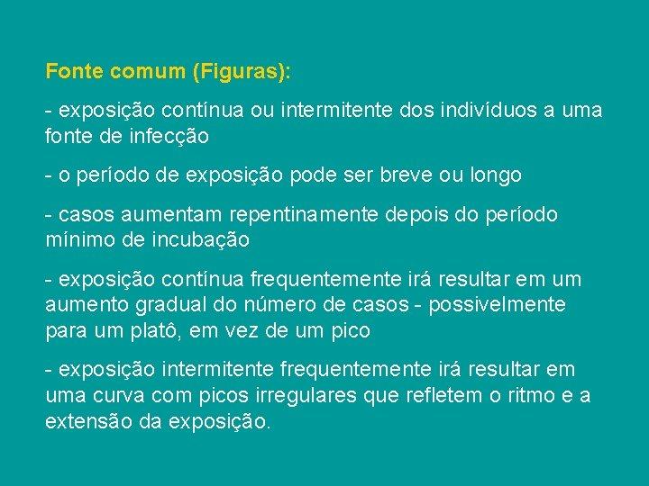 Fonte comum (Figuras): - exposição contínua ou intermitente dos indivíduos a uma fonte de