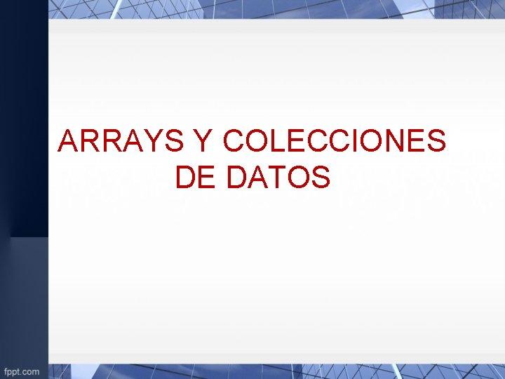ARRAYS Y COLECCIONES DE DATOS