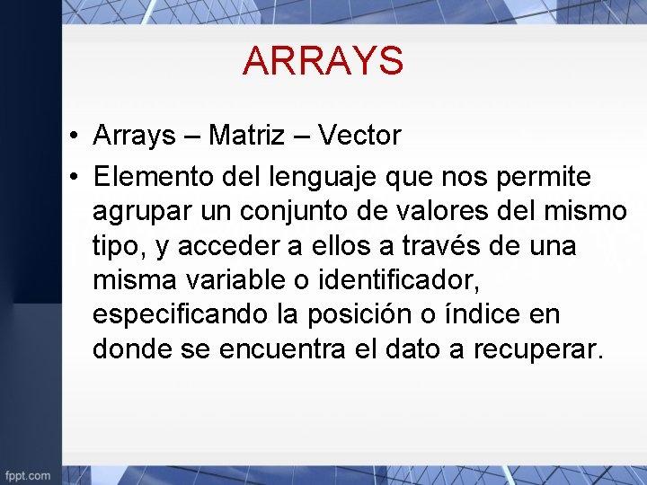 ARRAYS • Arrays – Matriz – Vector • Elemento del lenguaje que nos permite