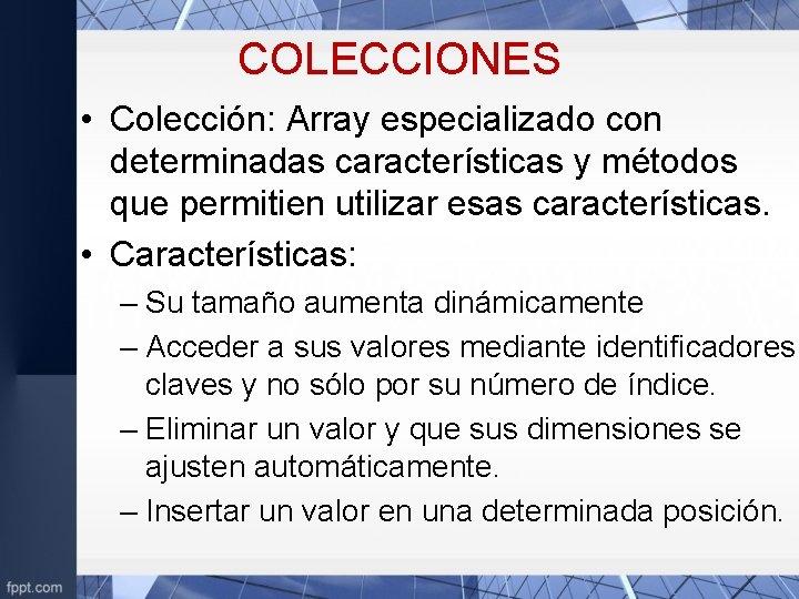 COLECCIONES • Colección: Array especializado con determinadas características y métodos que permitien utilizar esas