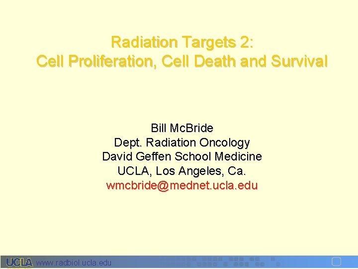 Radiation Targets 2: Cell Proliferation, Cell Death and Survival Bill Mc. Bride Dept. Radiation