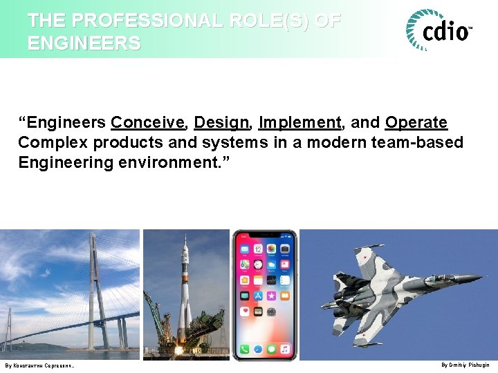 """THE PROFESSIONAL ROLE(S) OF ENGINEERS """"Engineers Conceive, Design, Implement, and Operate Complex products and"""