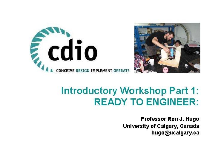 Introductory Workshop Part 1: READY TO ENGINEER: Professor Ron J. Hugo University of Calgary,