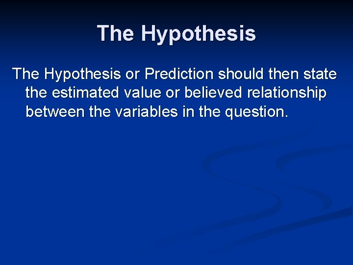 The Hypothesis or Prediction should then state the estimated value or believed relationship between