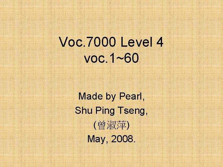 Voc. 7000 Level 4 voc. 1~60 Made by Pearl, Shu Ping Tseng, (曾淑萍) May,
