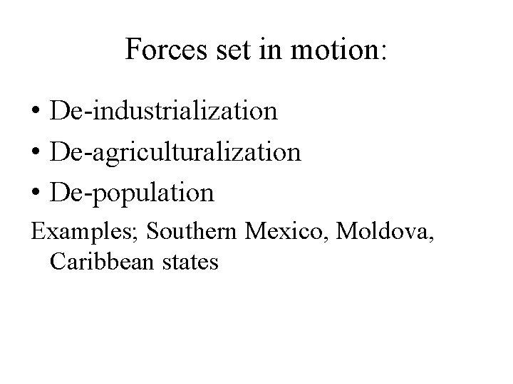 Forces set in motion: • De-industrialization • De-agriculturalization • De-population Examples; Southern Mexico, Moldova,