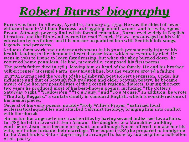 Robert Burns' biography Burns was born in Alloway, Ayrshire, January 25, 1759. He was