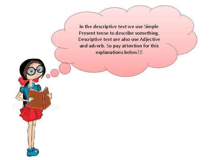 In the descriptive text we use Simple Present tense to describe something. Descriptive text