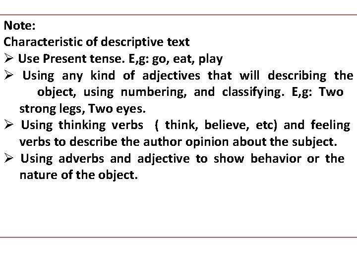 Note: Characteristic of descriptive text Ø Use Present tense. E, g: go, eat, play