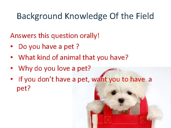 Background Knowledge Of the Field Answers this question orally! • Do you have a
