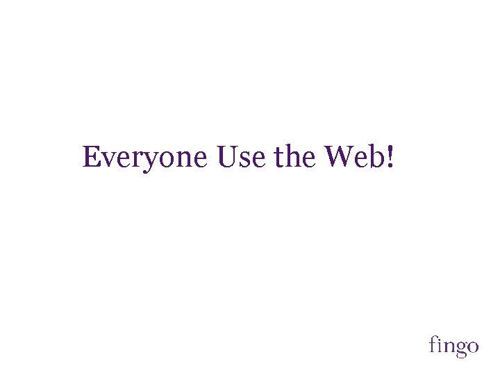 Everyone Use the Web!