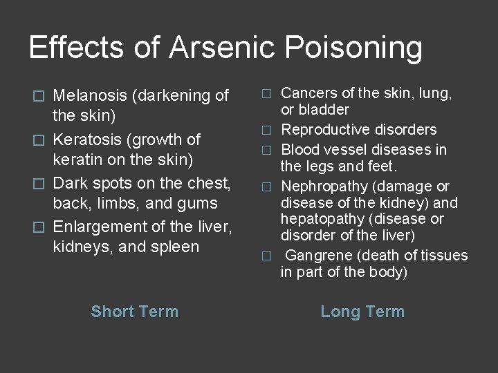 Effects of Arsenic Poisoning Melanosis (darkening of the skin) � Keratosis (growth of keratin