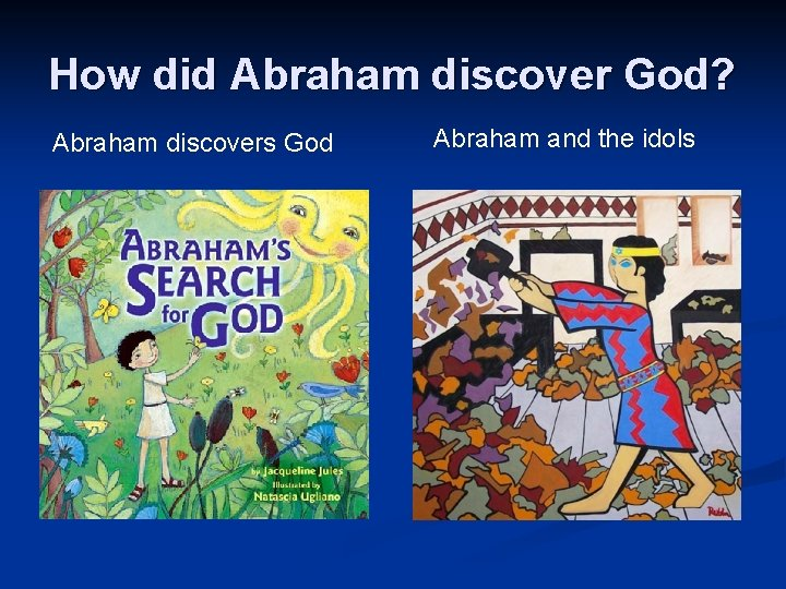 How did Abraham discover God? Abraham discovers God Abraham and the idols