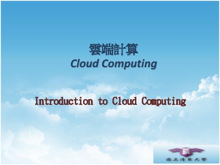 雲端計算 Cloud Computing Introduction to Cloud Computing