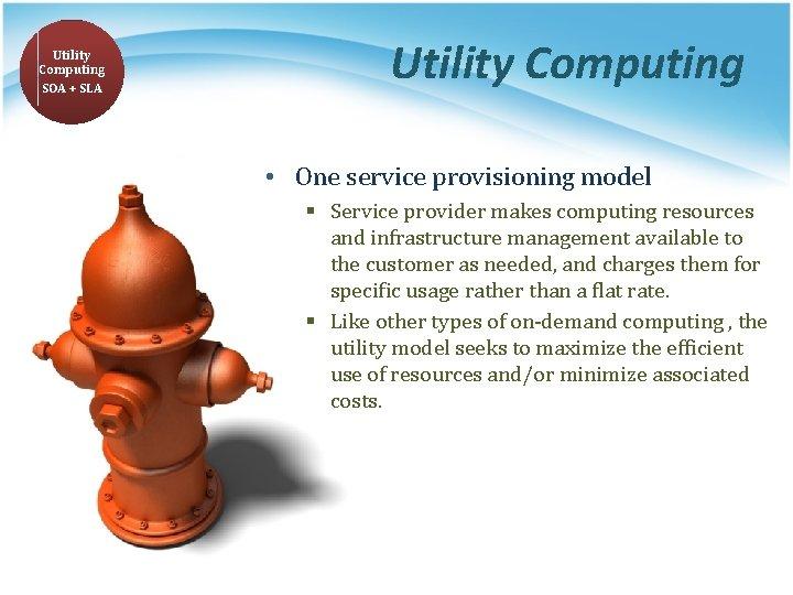 Utility Computing SOA + SLA Utility Computing • One service provisioning model § Service
