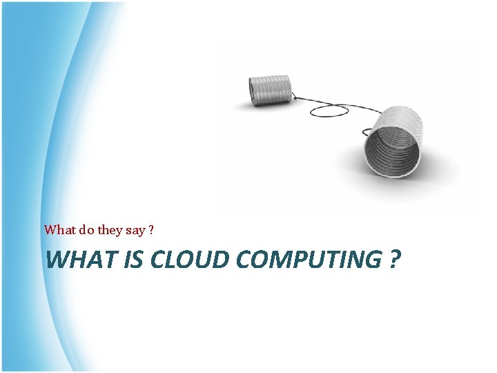 What do they say ? WHAT IS CLOUD COMPUTING ?